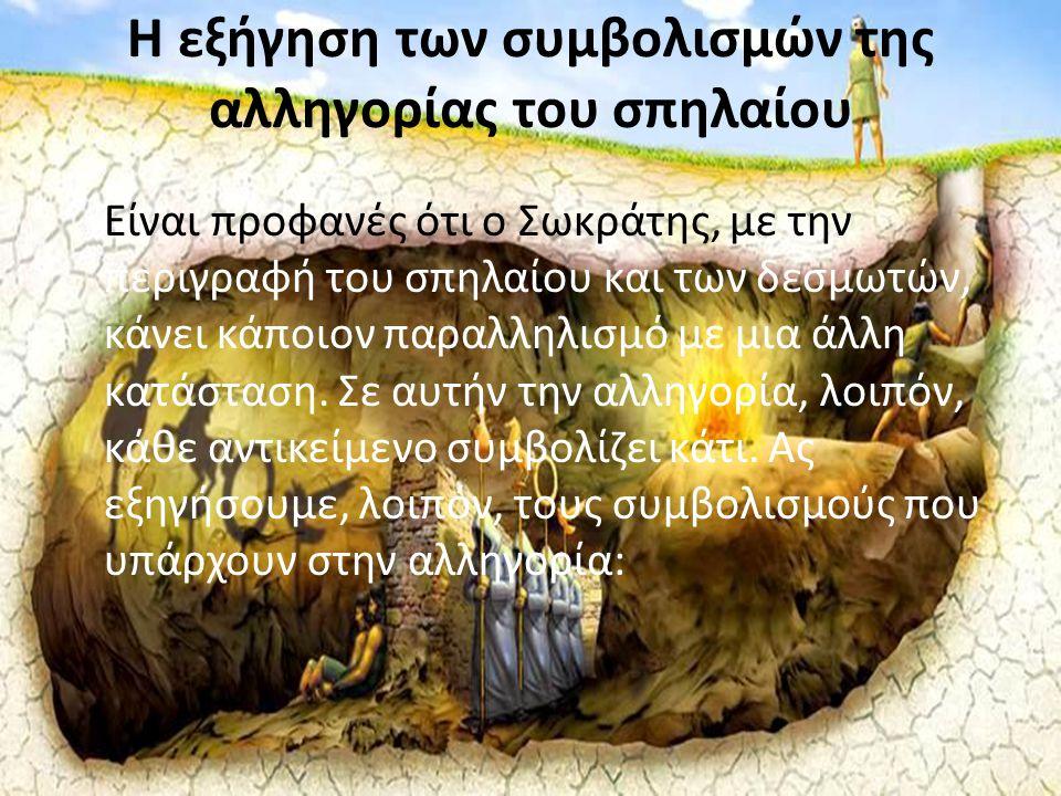 Η εξήγηση των συμβολισμών της αλληγορίας του σπηλαίου Είναι προφανές ότι ο Σωκράτης, με την περιγραφή του σπηλαίου και των δεσμωτών, κάνει κάποιον παρ