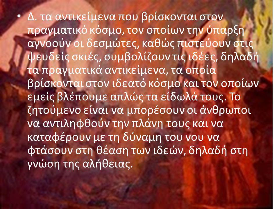 Δ. τα αντικείμενα που βρίσκονται στον πραγματικό κόσμο, τον οποίων την ύπαρξη αγνοούν οι δεσμώτες, καθώς πιστεύουν στις ψευδείς σκιές, συμβολίζουν τις