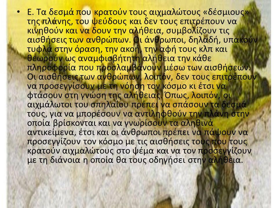 Ε. Τα δεσμά που κρατούν τους αιχμαλώτους «δέσμιους» της πλάνης, του ψεύδους και δεν τους επιτρέπουν να κινηθούν και να δουν την αλήθεια, συμβολίζουν τ