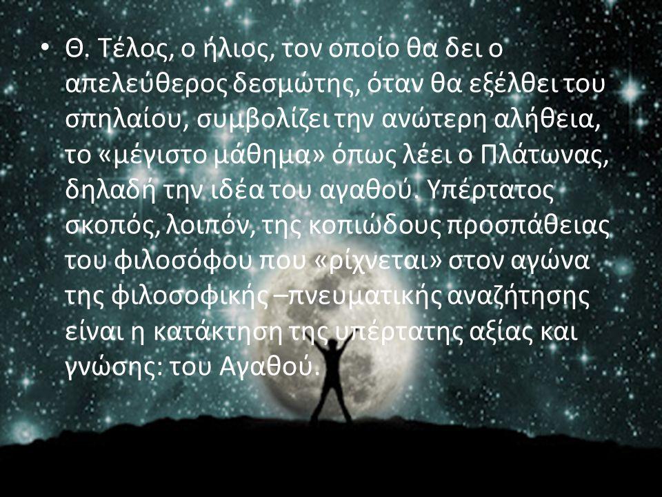 Θ. Τέλος, ο ήλιος, τον οποίο θα δει ο απελεύθερος δεσμώτης, όταν θα εξέλθει του σπηλαίου, συμβολίζει την ανώτερη αλήθεια, το «μέγιστο μάθημα» όπως λέε