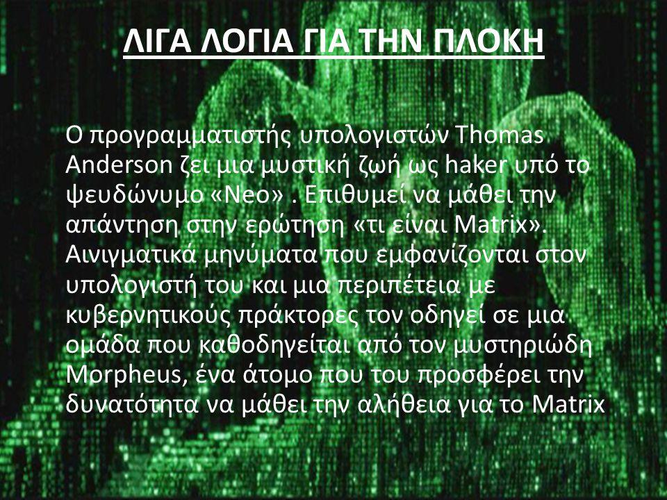 ΛΙΓΑ ΛΟΓΙΑ ΓΙΑ ΤΗΝ ΠΛΟΚΗ Ο προγραμματιστής υπολογιστών Thomas Anderson ζει μια μυστική ζωή ως haker υπό το ψευδώνυμο «Neo». Επιθυμεί να μάθει την απάν