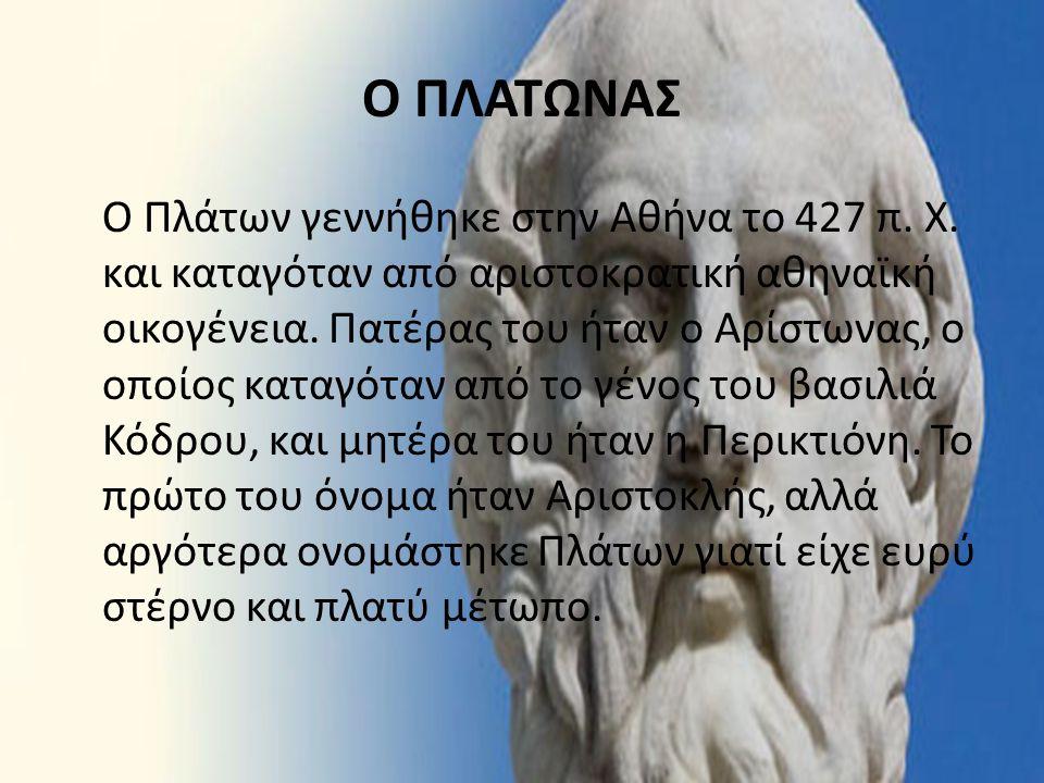 Ο ΠΛΑΤΩΝΑΣ O Πλάτων γεννήθηκε στην Αθήνα το 427 π. Χ. και καταγόταν από αριστοκρατική αθηναϊκή οικογένεια. Πατέρας του ήταν ο Αρίστωνας, ο οποίος κατα