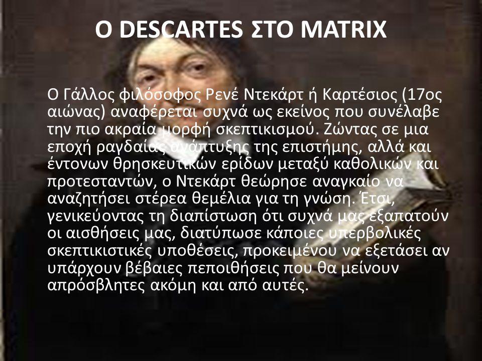 O DESCARTES ΣΤΟ MATRIX Ο Γάλλος φιλόσοφος Ρενέ Ντεκάρτ ή Καρτέσιος (17ος αιώνας) αναφέρεται συχνά ως εκείνος που συνέλαβε την πιο ακραία μορφή σκεπτικ