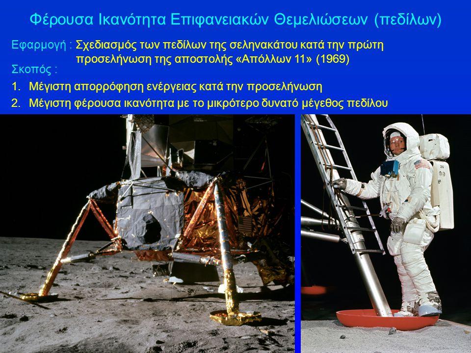 Φέρουσα Ικανότητα Επιφανειακών Θεμελιώσεων (πεδίλων) Εφαρμογή : Σχεδιασμός των πεδίλων της σεληνακάτου κατά την πρώτη προσελήνωση της αποστολής «Απόλλων 11» (1969) Σκοπός : 1.Μέγιστη απορρόφηση ενέργειας κατά την προσελήνωση 2.Μέγιστη φέρουσα ικανότητα με το μικρότερο δυνατό μέγεθος πεδίλου