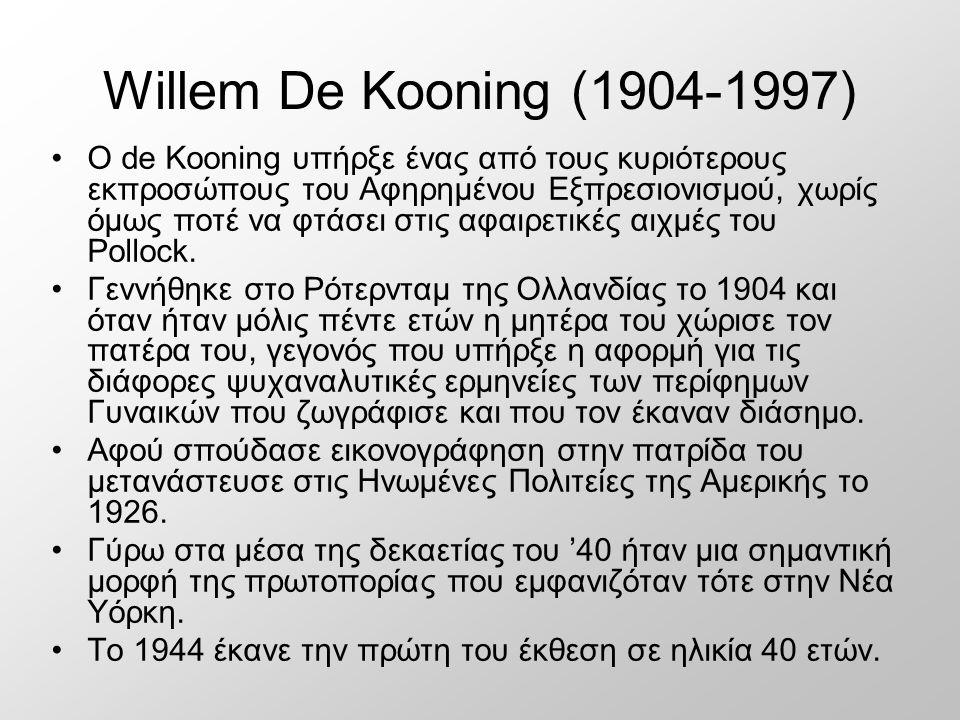 Willem De Kooning (1904-1997) Ο de Kooning υπήρξε ένας από τους κυριότερους εκπροσώπους του Αφηρημένου Εξπρεσιονισμού, χωρίς όμως ποτέ να φτάσει στις αφαιρετικές αιχμές του Pollock.