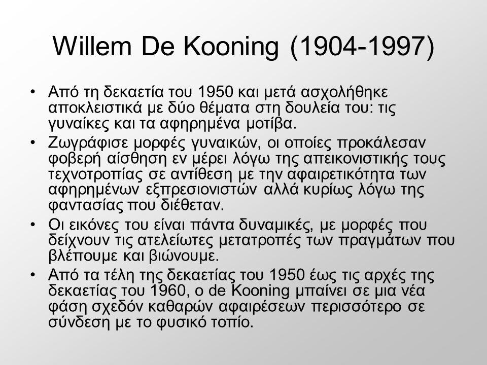 Willem De Kooning (1904-1997) Από τη δεκαετία του 1950 και μετά ασχολήθηκε αποκλειστικά με δύο θέματα στη δουλεία του: τις γυναίκες και τα αφηρημένα μοτίβα.