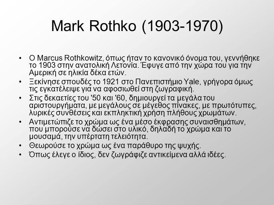 Mark Rothko (1903-1970) Ο Marcus Rothkowitz, όπως ήταν το κανονικό όνομα του, γεννήθηκε το 1903 στην ανατολική Λετονία. Έφυγε από την χώρα του για την