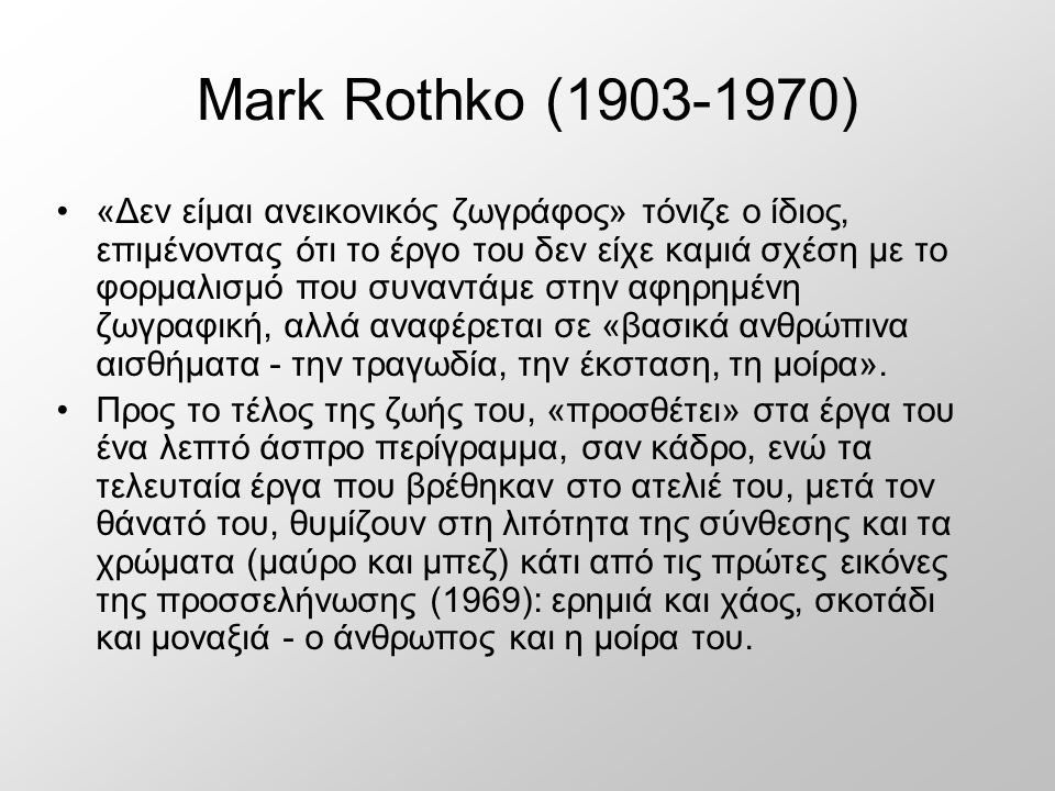 Mark Rothko (1903-1970) «Δεν είμαι ανεικονικός ζωγράφος» τόνιζε ο ίδιος, επιμένοντας ότι το έργο του δεν είχε καμιά σχέση με το φορμαλισμό που συναντάμε στην αφηρημένη ζωγραφική, αλλά αναφέρεται σε «βασικά ανθρώπινα αισθήματα - την τραγωδία, την έκσταση, τη μοίρα».