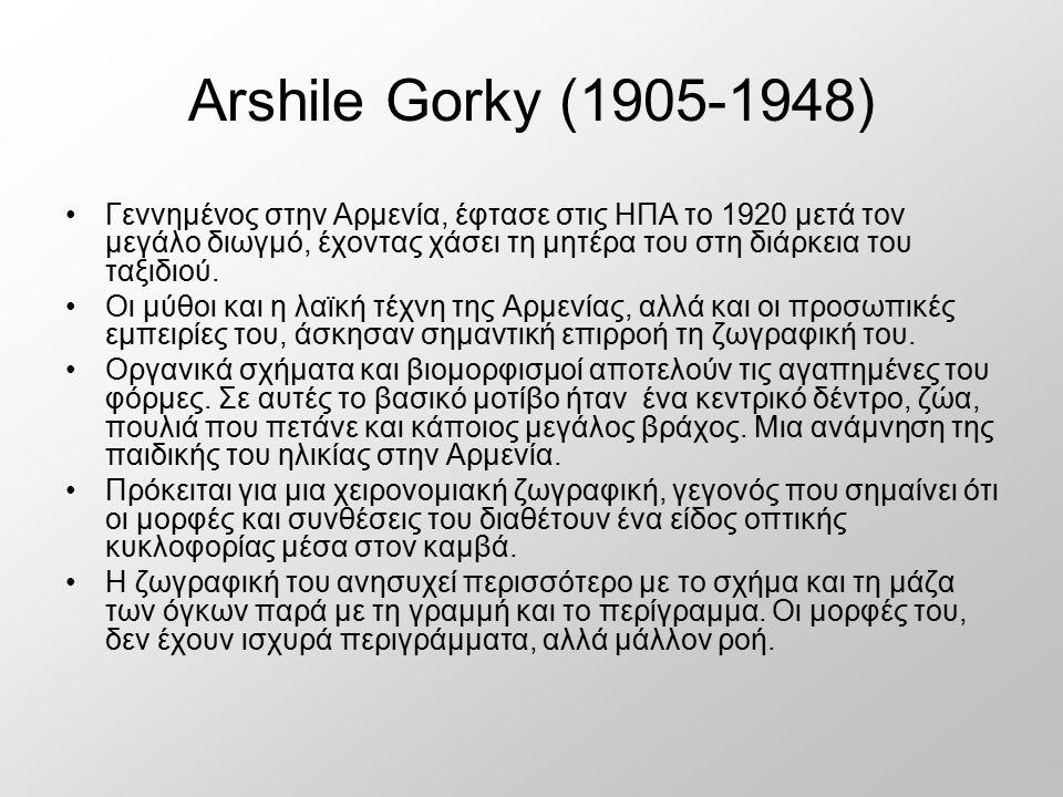 Arshile Gorky (1905-1948) Γεννημένος στην Αρμενία, έφτασε στις ΗΠΑ το 1920 μετά τον μεγάλο διωγμό, έχοντας χάσει τη μητέρα του στη διάρκεια του ταξιδι