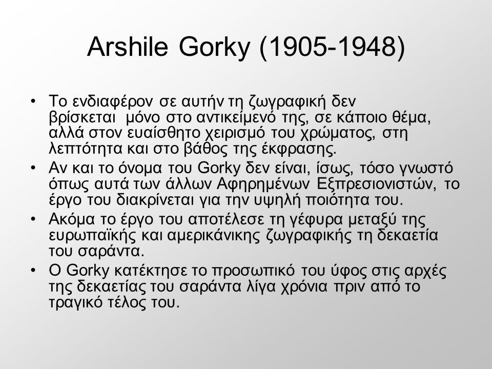 Arshile Gorky (1905-1948) Το ενδιαφέρον σε αυτήν τη ζωγραφική δεν βρίσκεται μόνο στο αντικείμενό της, σε κάποιο θέμα, αλλά στον ευαίσθητο χειρισμό του χρώματος, στη λεπτότητα και στο βάθος της έκφρασης.