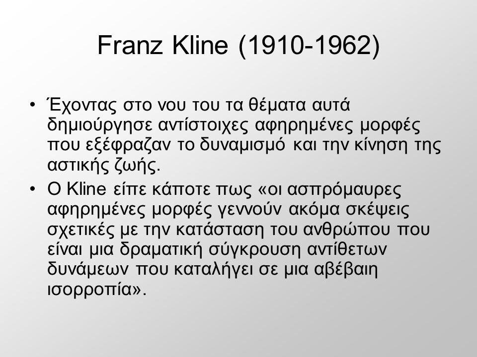 Franz Kline (1910-1962) Έχοντας στο νου του τα θέματα αυτά δημιούργησε αντίστοιχες αφηρημένες μορφές που εξέφραζαν το δυναμισμό και την κίνηση της αστικής ζωής.
