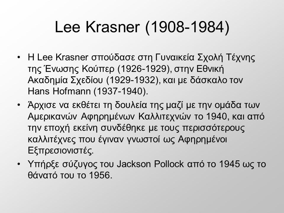 Lee Krasner (1908-1984) Η Lee Krasner σπούδασε στη Γυναικεία Σχολή Τέχνης της Ένωσης Κούπερ (1926-1929), στην Εθνική Ακαδημία Σχεδίου (1929-1932), και με δάσκαλο τον Hans Hofmann (1937-1940).