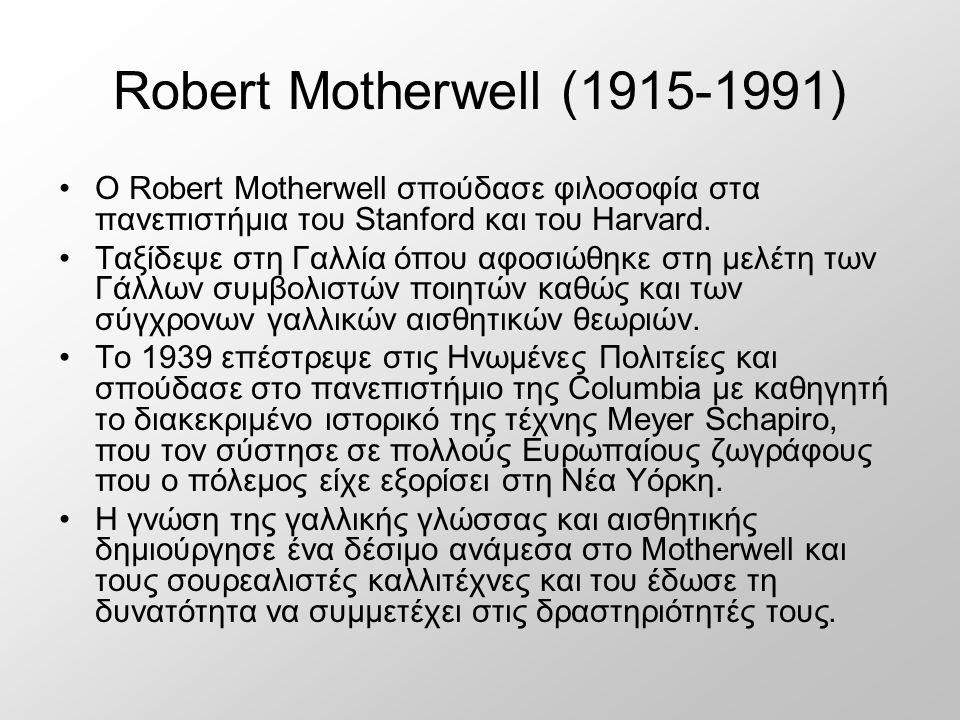 Robert Motherwell (1915-1991) Ο Robert Motherwell σπούδασε φιλοσοφία στα πανεπιστήμια του Stanford και του Harvard. Ταξίδεψε στη Γαλλία όπου αφοσιώθηκ