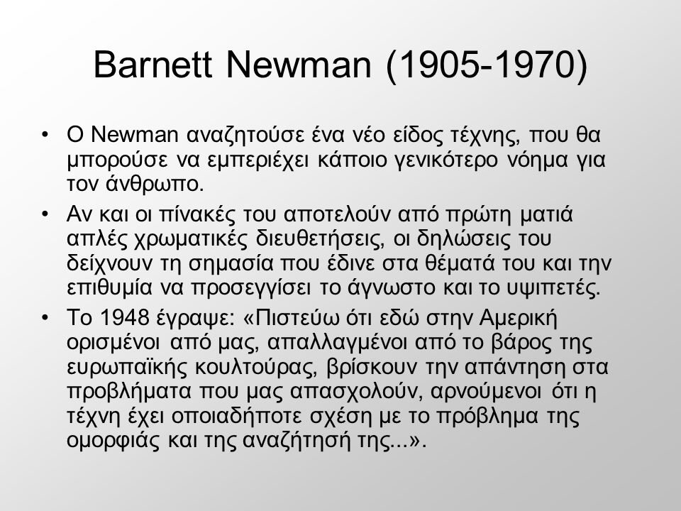 Barnett Newman (1905-1970) Ο Newman αναζητούσε ένα νέο είδος τέχνης, που θα μπορούσε να εμπεριέχει κάποιο γενικότερο νόημα για τον άνθρωπο. Αν και οι