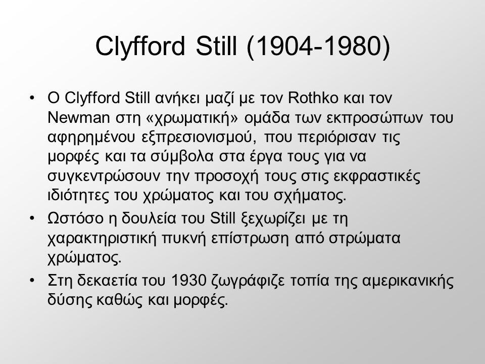 Clyfford Still (1904-1980) Ο Clyfford Still ανήκει μαζί με τον Rothko και τον Newman στη «χρωματική» ομάδα των εκπροσώπων του αφηρημένου εξπρεσιονισμού, που περιόρισαν τις μορφές και τα σύμβολα στα έργα τους για να συγκεντρώσουν την προσοχή τους στις εκφραστικές ιδιότητες του χρώματος και του σχήματος.