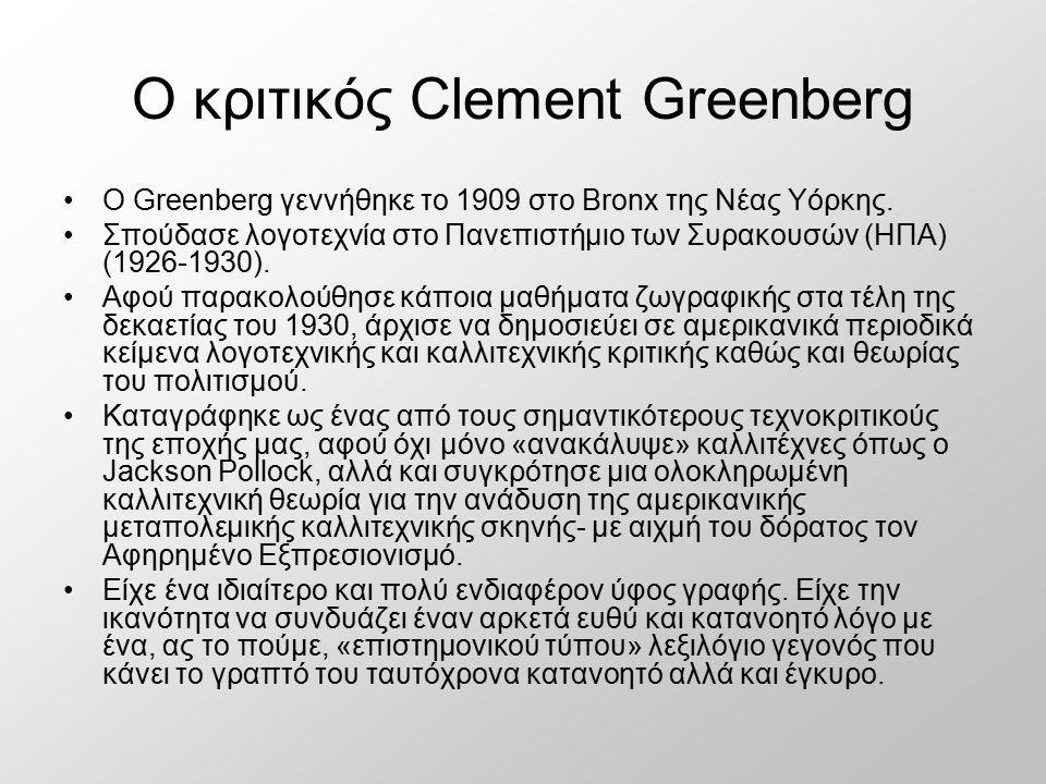 Ο κριτικός Clement Greenberg Ο Greenberg γεννήθηκε το 1909 στο Bronx της Νέας Υόρκης. Σπούδασε λογοτεχνία στο Πανεπιστήμιο των Συρακουσών (ΗΠΑ) (1926-