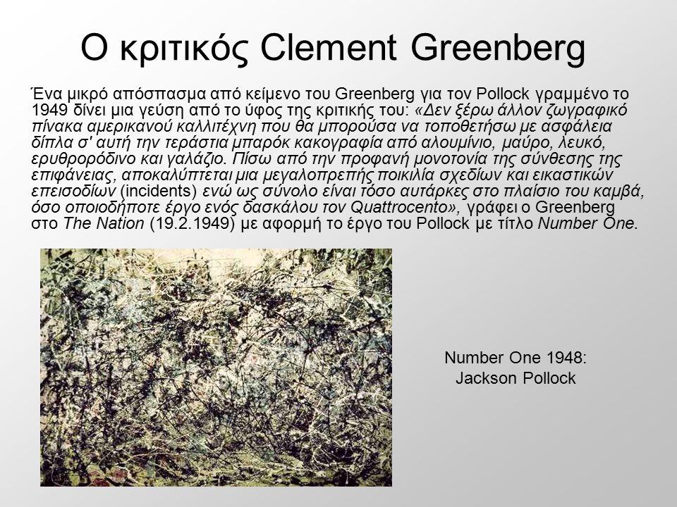 Ο κριτικός Clement Greenberg Number One 1948: Jackson Pollock Ένα μικρό απόσπασμα από κείμενο του Greenberg για τον Pollock γραμμένο το 1949 δίνει μια γεύση από το ύφος της κριτικής του: «Δεν ξέρω άλλον ζωγραφικό πίνακα αμερικανού καλλιτέχνη που θα μπορούσα να τοποθετήσω με ασφάλεια δίπλα σ αυτή την τεράστια μπαρόκ κακογραφία από αλουμίνιο, μαύρο, λευκό, ερυθρορόδινο και γαλάζιο.