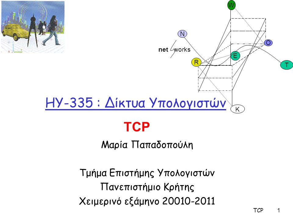 TCP 1 HY-335 : Δίκτυα Υπολογιστών Μαρία Παπαδοπούλη Τμήμα Επιστήμης Υπολογιστών Πανεπιστήμιο Κρήτης Χειμερινό εξάμηνο 20010-2011 O R E K W N T net wor