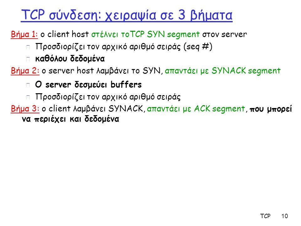 TCP 10 TCP σύνδεση: χειραψία σε 3 βήματα Βήμα 1: ο client host στέλνει τοTCP SYN segment στον server m Προσδιορίζει τον αρχικό αριθμό σειράς (seq #) m