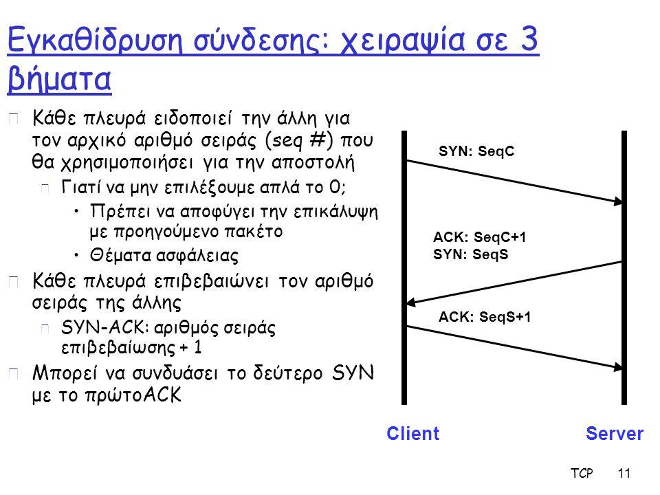 TCP 11 Εγκαθίδρυση σύνδεσης: χειραψία σε 3 βήματα r Κάθε πλευρά ειδοποιεί την άλλη για τον αρχικό αριθμό σειράς (seq #) που θα χρησιμοποιήσει για την