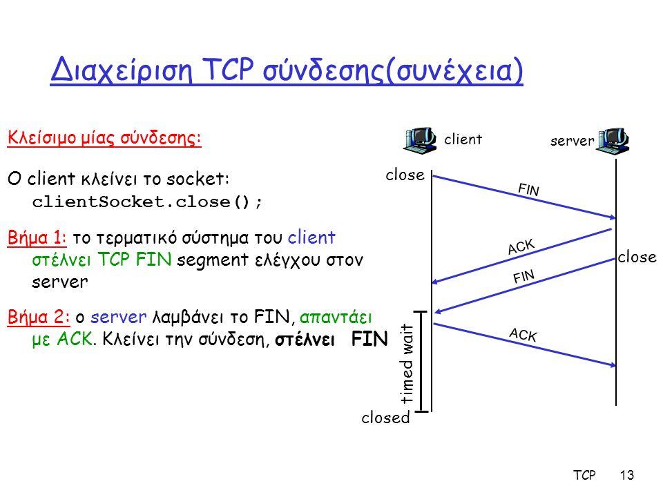 TCP 13 Διαχείριση TCP σύνδεσης(συνέχεια) Κλείσιμο μίας σύνδεσης: Ο client κλείνει το socket: clientSocket.close(); Βήμα 1: το τερματικό σύστημα του cl