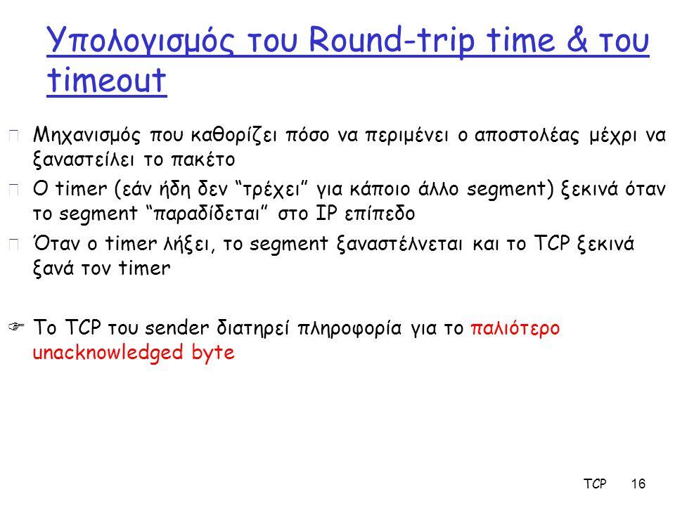 TCP 16 Υπολογισμός του Round-trip time & του timeout r Μηχανισμός που καθορίζει πόσο να περιμένει ο αποστολέας μέχρι να ξαναστείλει το πακέτο r Ο time