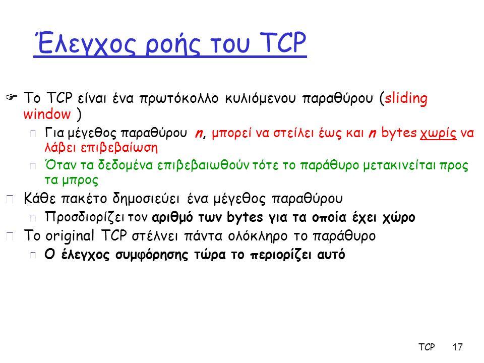 TCP 17 Έλεγχος ροής του TCP  Το TCP είναι ένα πρωτόκολλο κυλιόμενου παραθύρου (sliding window ) m Για μέγεθος παραθύρου n, μπορεί να στείλει έως και