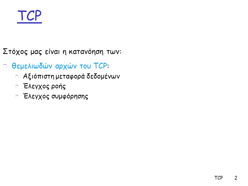 2 r θεμελιωδών αρχών του TCP: m Αξιόπιστη μεταφορά δεδομένων m Έλεγχος ροής m Έλεγχος συμφόρησης Στόχος μας είναι η κατανόηση των: