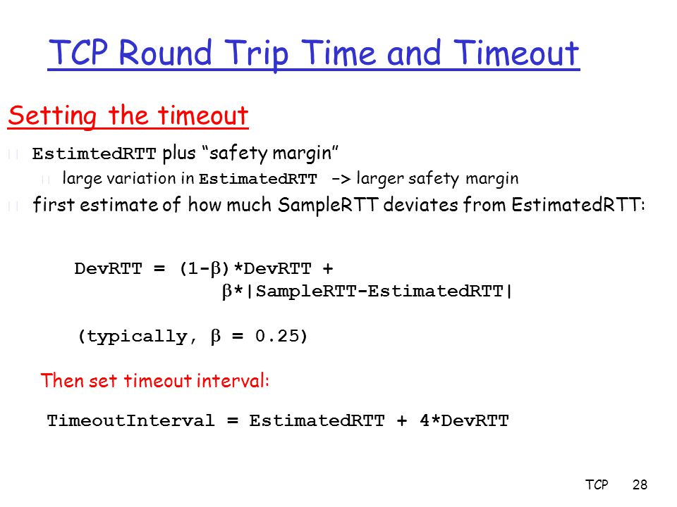 TCP 28 TCP Round Trip Time and Timeout Setting the timeout  EstimtedRTT plus safety margin  large variation in EstimatedRTT -> larger safety margin r first estimate of how much SampleRTT deviates from EstimatedRTT: TimeoutInterval = EstimatedRTT + 4*DevRTT DevRTT = (1-  )*DevRTT +  *|SampleRTT-EstimatedRTT| (typically,  = 0.25) Then set timeout interval: