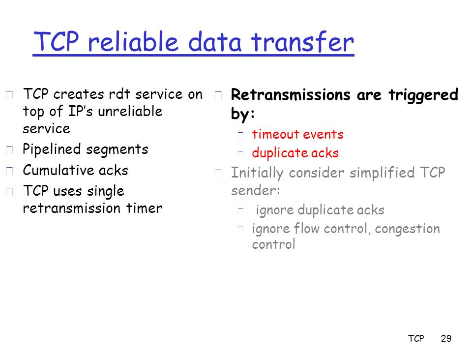 TCP 29 TCP reliable data transfer r TCP creates rdt service on top of IP's unreliable service r Pipelined segments r Cumulative acks r TCP uses single retransmission timer r Retransmissions are triggered by: m timeout events m duplicate acks r Initially consider simplified TCP sender: m ignore duplicate acks m ignore flow control, congestion control