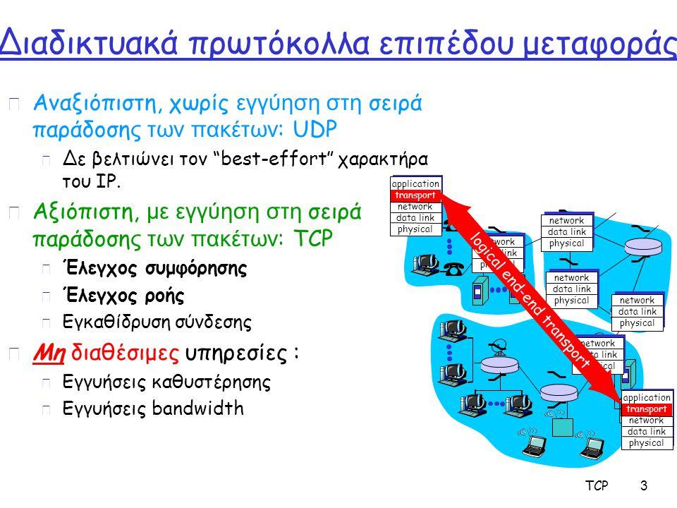 TCP 64 Αντίδραση σε γεγονότα συμφόρησης  Διαφοροποιείται η αντίδραση εάν είναι timeout ή 3-όμοια-ACKs r Εάν είναι 3-όμοια-ACKs: m Congestion window διαιρείται δια 2 και μετά αυξάνεται γραμμικά r Εάν όμως συμβεί timeout:  Ο sender μπαίνει σε slow-start φάση!!.