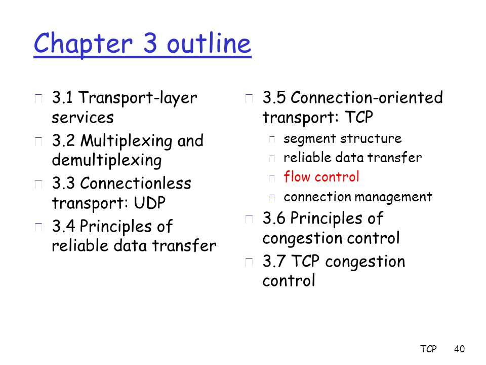 TCP 40 Chapter 3 outline r 3.1 Transport-layer services r 3.2 Multiplexing and demultiplexing r 3.3 Connectionless transport: UDP r 3.4 Principles of reliable data transfer r 3.5 Connection-oriented transport: TCP m segment structure m reliable data transfer m flow control m connection management r 3.6 Principles of congestion control r 3.7 TCP congestion control