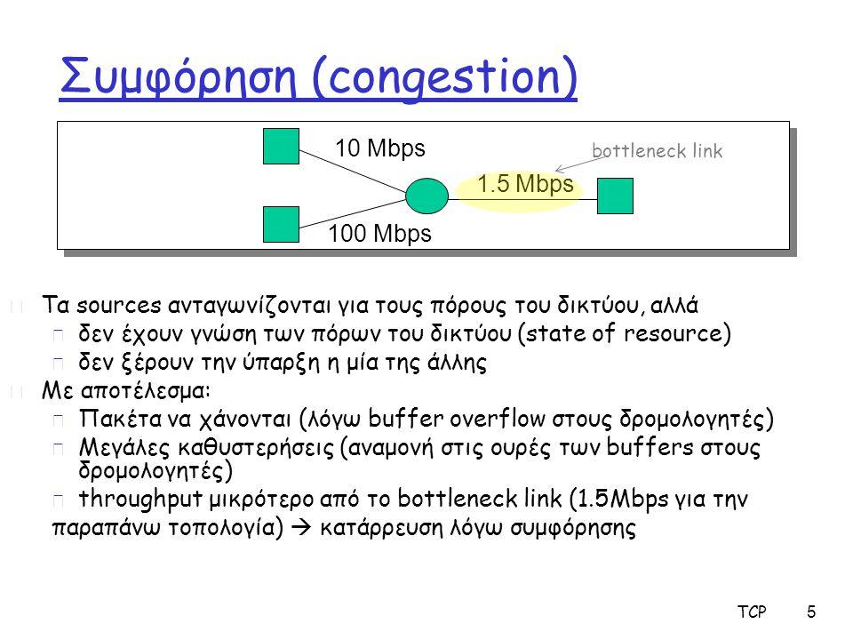 TCP 6 Κατάρρευση λόγω συμφόρησης (Congestion Collapse) r Ορισμός: Αύξηση στο φόρτο δικτύου οδηγεί σε μείωση της χρήσιμης δουλειάς που γίνεται r Πολλές πιθανές αιτίες m Πλαστές επαναμεταδόσεις πακέτων βρίσκονται ακόμα σε εξέλιξη Κλασική κατάρρευση λόγω συμφόρησης Πώς μπορεί να συμβεί αυτό με τη διατήρηση των πακέτων Λύση: καλύτεροι timers και TCP έλεγχος συμφόρησης m Μη παραδοθέντα πακέτα Τα πακέτα καταναλώνουν πόρους και γίνονται drop κάπου αλλού στο δίκτυο Λύση: έλεγχος συμφόρησης για ΌΛΗ την κίνηση