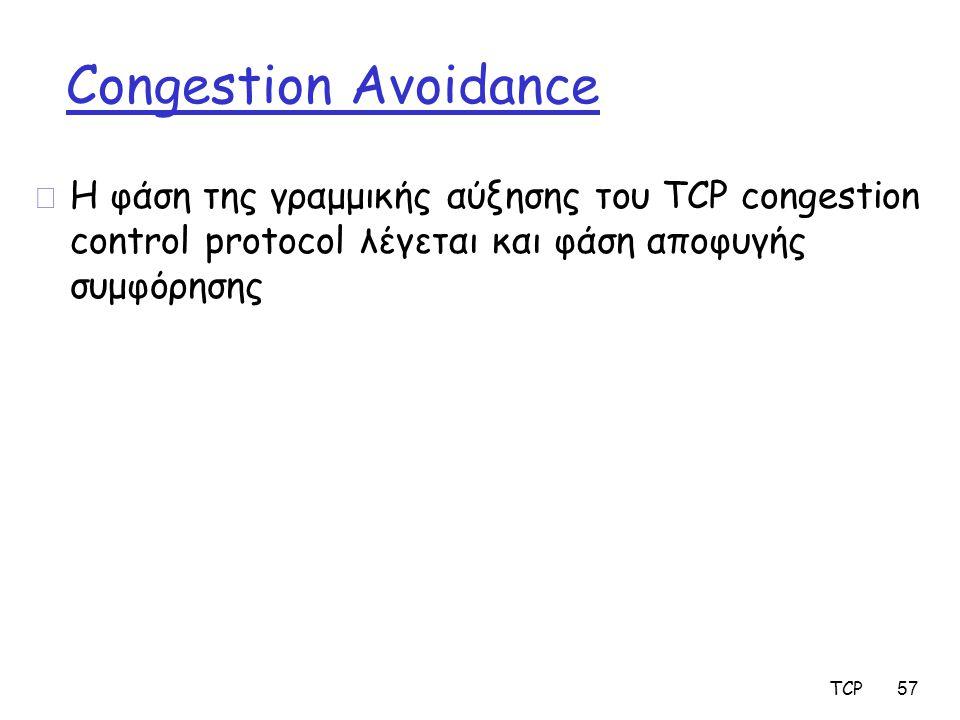 Congestion Avoidance r Η φάση της γραμμικής αύξησης του TCP congestion control protocol λέγεται και φάση αποφυγής συμφόρησης TCP 57
