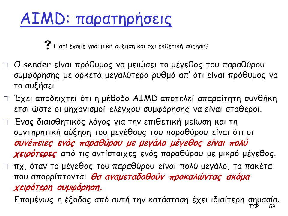 AIMD: παρατηρήσεις r Ο sender είναι πρόθυμος να μειώσει το μέγεθος του παραθύρου συμφόρησης με αρκετά μεγαλύτερο ρυθμό απ' ότι είναι πρόθυμος να το αυ