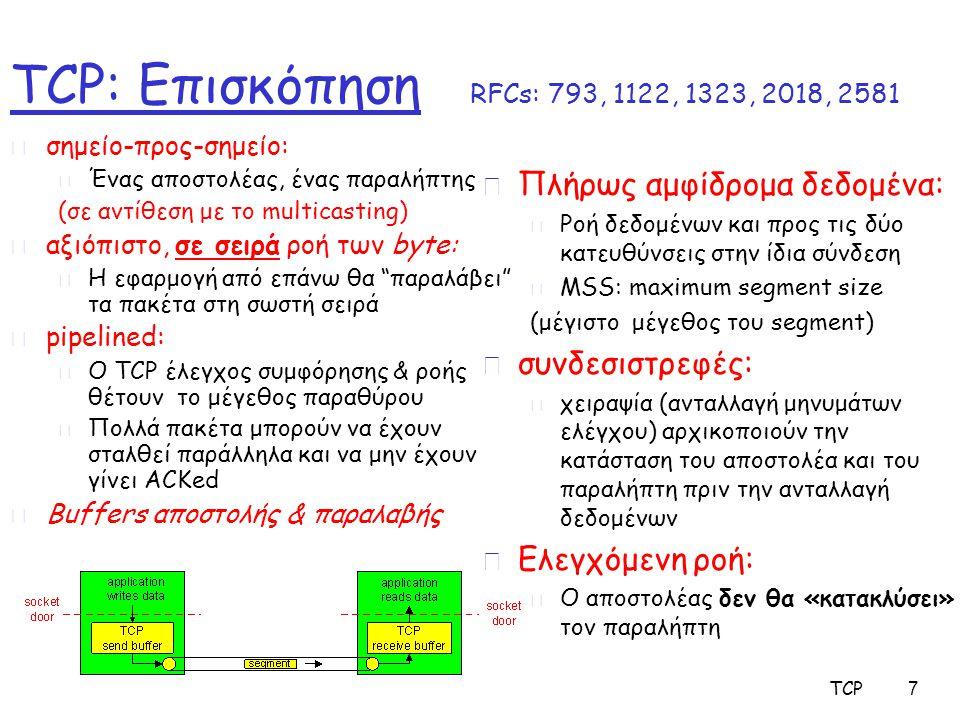 TCP 8 Δομή TCP segment source port # dest port # 32 bits Δεδομένα εφαρμογής (μεταβλητό μήκος) sequence number acknowledgement number Receive window Urg data pnter checksum F SR PAU head len not used Επιλογές(variable length) URG: επείγοντa δεδομένα (γενικά δεν χρησιμοποιείται) ACK: ACK # έγκυρο PSH: σπρώξε data τώρα (γενικά δεν χρησιμοποιείται) RST, SYN, FIN: Εγκατάσταση σύνδεσης (εντολές εγκατάστασης, τερματισμού) # bytes που ο παραλήπτης διατίθεται να παραλάβει Μέτρηση με βάση τα bytes των δεδομένων (όχι τα segments!) Internet checksum (όπως στο UDP)