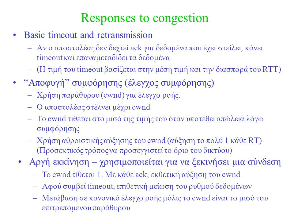 Responses to congestion Basic timeout and retransmission –Αν ο αποστολέας δεν δεχτεί ack για δεδομένα που έχει στείλει, κάνει timeout και επαναμεταδίδ