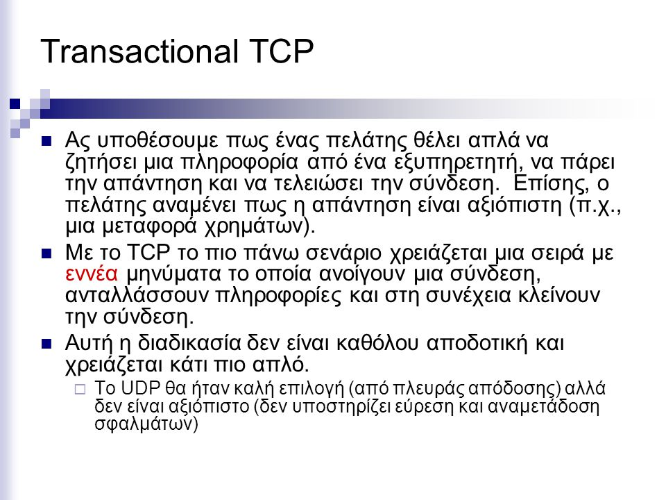 Transactional TCP Ας υποθέσουμε πως ένας πελάτης θέλει απλά να ζητήσει μια πληροφορία από ένα εξυπηρετητή, να πάρει την απάντηση και να τελειώσει την