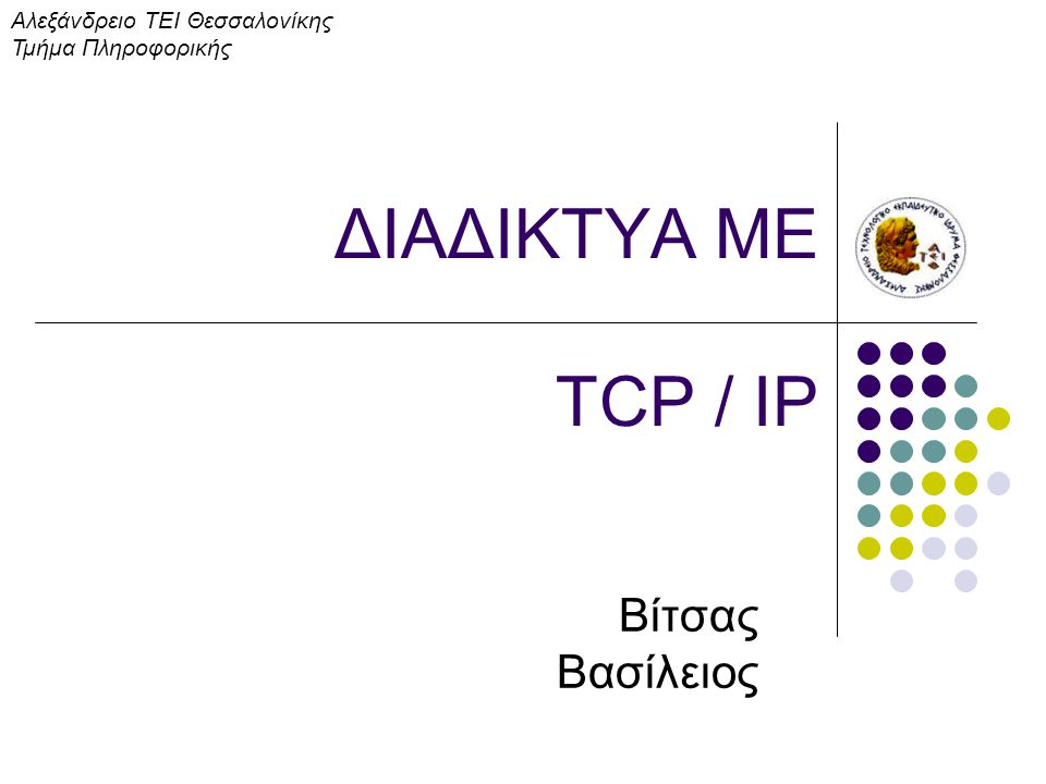ΔΙΑΔΙΚΤΥΑ ΜΕ TCP / IP Βίτσας Βασίλειος Αλεξάνδρειο ΤΕΙ Θεσσαλονίκης Τμήμα Πληροφορικής