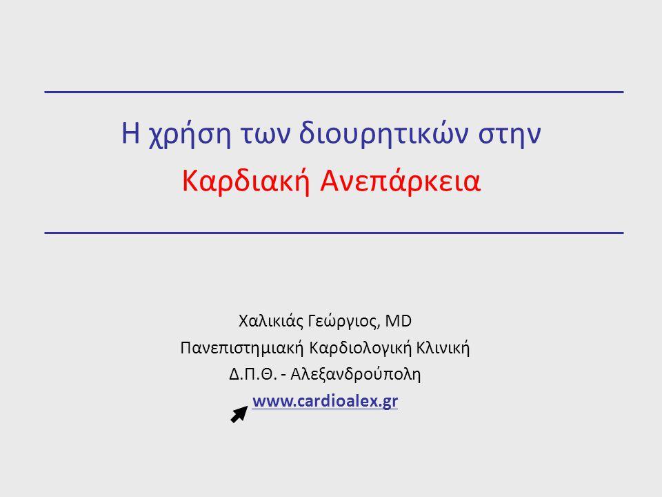 Η χρήση των διουρητικών στην Καρδιακή Ανεπάρκεια Χαλικιάς Γεώργιος, MD Πανεπιστημιακή Καρδιολογική Κλινική Δ.Π.Θ. - Αλεξανδρούπολη www.cardioalex.gr
