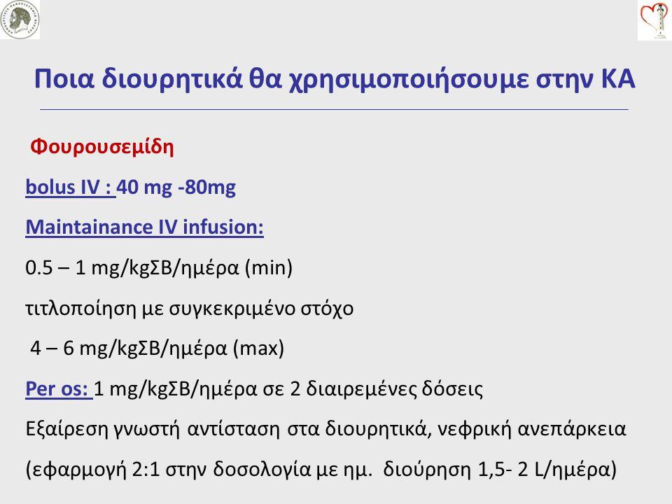 Ποια διουρητικά θα χρησιμοποιήσουμε στην ΚΑ Φουρουσεμίδη bolus IV : 40 mg -80mg Maintainance IV infusion: 0.5 – 1 mg/kgΣΒ/ημέρα (min) τιτλοποίηση με σ