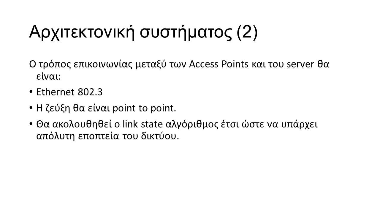 Αρχιτεκτονική συστήματος (2) Ο τρόπος επικοινωνίας μεταξύ των Access Points και του server θα είναι: Ethernet 802.3 Η ζεύξη θα είναι point to point. Θ