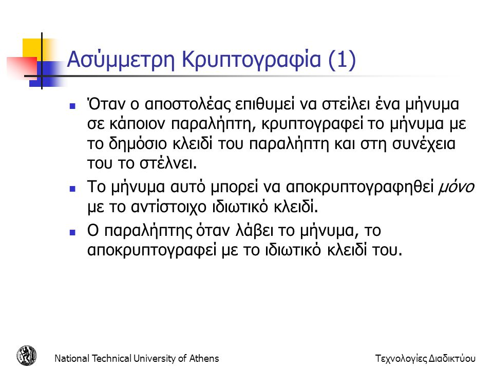 Ασύμμετρη Κρυπτογραφία (1) Όταν ο αποστολέας επιθυμεί να στείλει ένα μήνυμα σε κάποιον παραλήπτη, κρυπτογραφεί το μήνυμα με το δημόσιο κλειδί του παραλήπτη και στη συνέχεια του το στέλνει.