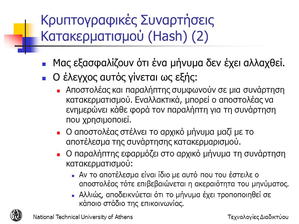 Κρυπτογραφικές Συναρτήσεις Κατακερματισμού (Hash) (2) Μας εξασφαλίζουν ότι ένα μήνυμα δεν έχει αλλαχθεί. Ο έλεγχος αυτός γίνεται ως εξής: Αποστολέας κ