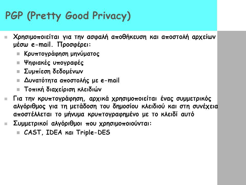 PGP (Pretty Good Privacy) Χρησιμοποιείται για την ασφαλή αποθήκευση και αποστολή αρχείων μέσω e-mail. Προσφέρει: Κρυπτογράφηση μηνύματος Ψηφιακές υπογ