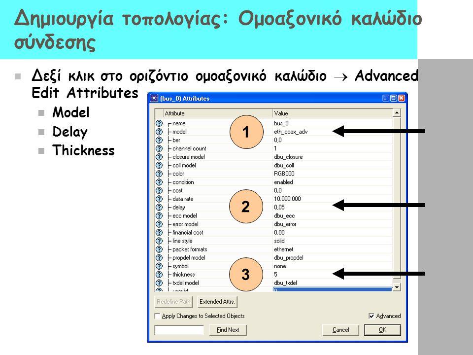 Δημιουργία τοπολογίας: Ομοαξονικό καλώδιο σύνδεσης Δεξί κλικ στο οριζόντιο ομοαξονικό καλώδιο  Advanced Edit Attributes Model Delay Thickness 1 2 3