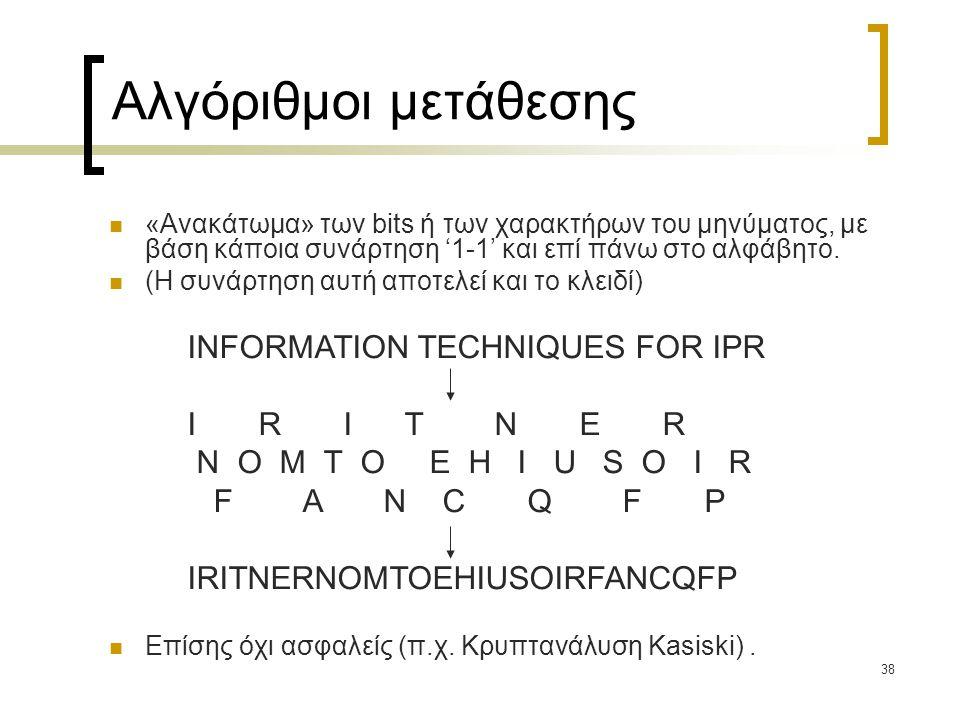 38 Αλγόριθμοι μετάθεσης «Ανακάτωμα» των bits ή των χαρακτήρων του μηνύματος, με βάση κάποια συνάρτηση '1-1' και επί πάνω στο αλφάβητο. (Η συνάρτηση αυ