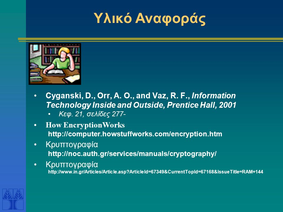 Υλικό Αναφοράς Cyganski, D., Orr, A. O., and Vaz, R. F., Information Technology Inside and Outside, Prentice Hall, 2001 Κεφ. 21, σελίδες 277- How Encr
