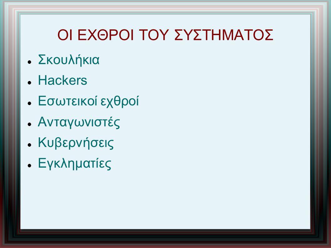 ΟΙ ΕΧΘΡΟΙ ΤΟΥ ΣΥΣΤΗΜΑΤΟΣ Σκουλήκια Hackers Εσωτεικοί εχθροί Ανταγωνιστές Κυβερνήσεις Εγκληματίες