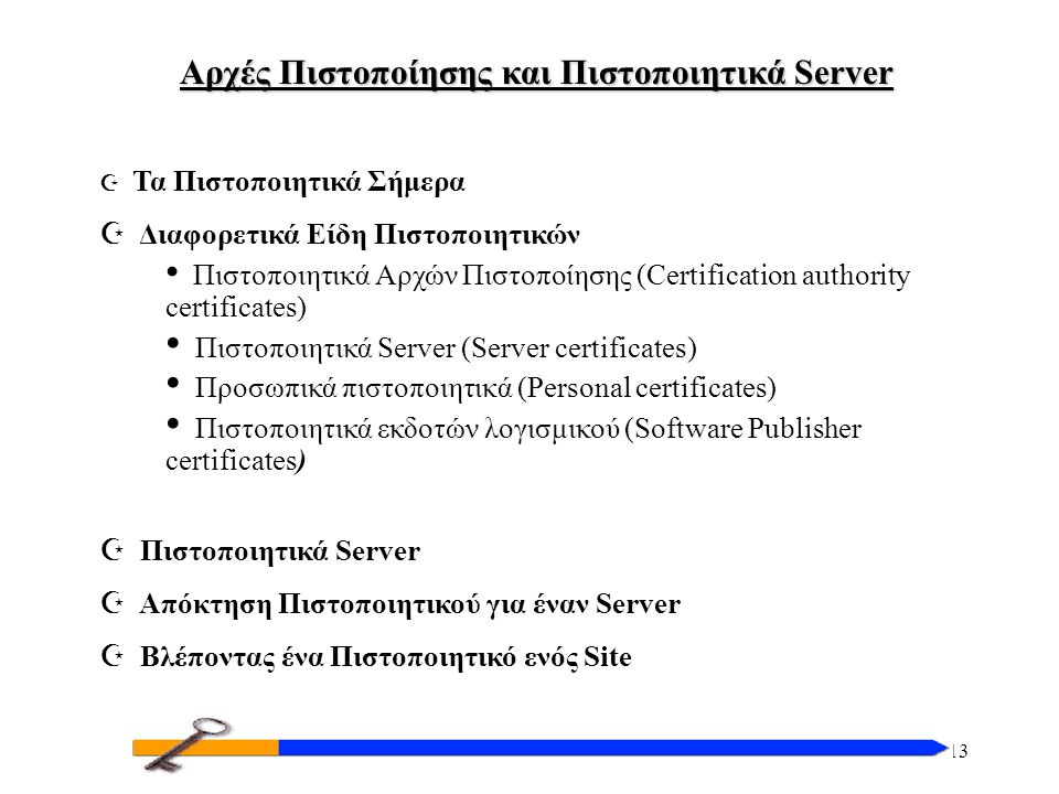 13 Αρχές Πιστοποίησης και Πιστοποιητικά Server Z Τα Πιστοποιητικά Σήμερα Z Διαφορετικά Είδη Πιστοποιητικών Πιστοποιητικά Αρχών Πιστοποίησης (Certification authority certificates) Πιστοποιητικά Server (Server certificates) Προσωπικά πιστοποιητικά (Personal certificates) Πιστοποιητικά εκδοτών λογισμικού (Software Publisher certificates) Z Πιστοποιητικά Server Z Απόκτηση Πιστοποιητικού για έναν Server Z Βλέποντας ένα Πιστοποιητικό ενός Site